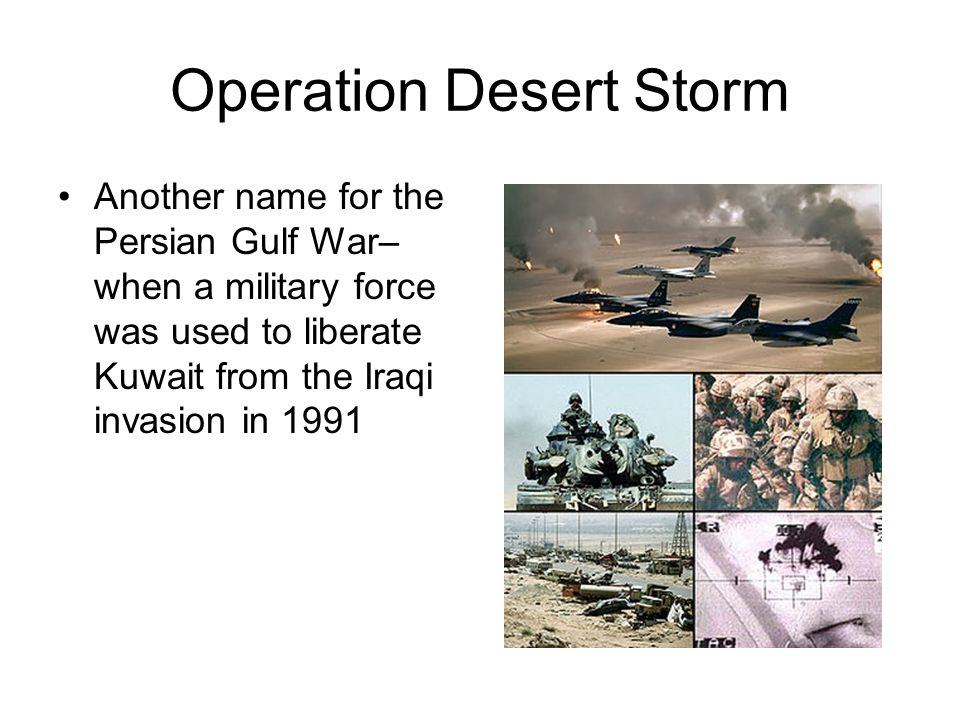 Operation Desert Storm Another name for the Persian Gulf War– when a military force was used to liberate Kuwait from the Iraqi invasion in 1991