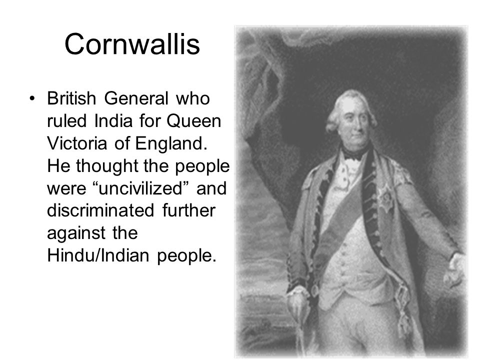 "Cornwallis British General who ruled India for Queen Victoria of England. He thought the people were ""uncivilized"" and discriminated further against t"
