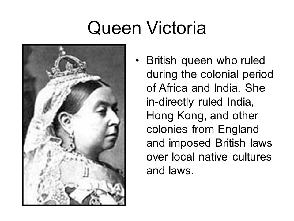Queen Victoria British queen who ruled during the colonial period of Africa and India. She in-directly ruled India, Hong Kong, and other colonies from