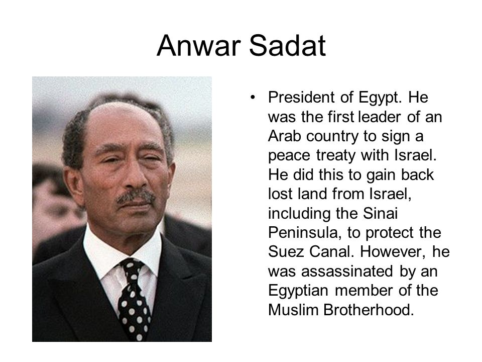 Anwar Sadat President of Egypt. He was the first leader of an Arab country to sign a peace treaty with Israel. He did this to gain back lost land from