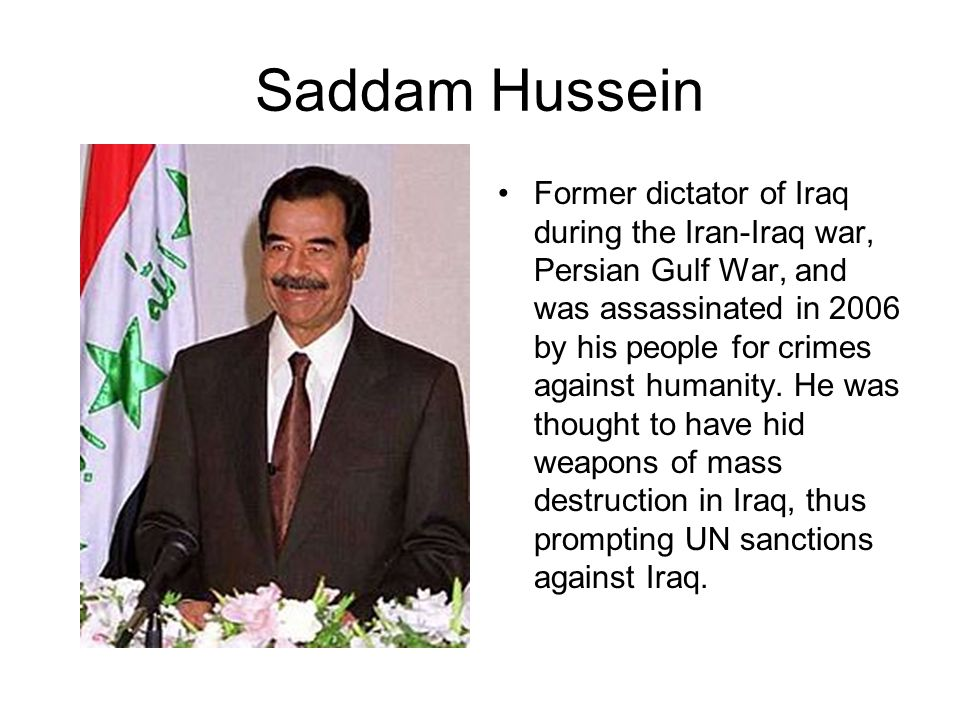 Saddam Hussein Former dictator of Iraq during the Iran-Iraq war, Persian Gulf War, and was assassinated in 2006 by his people for crimes against human