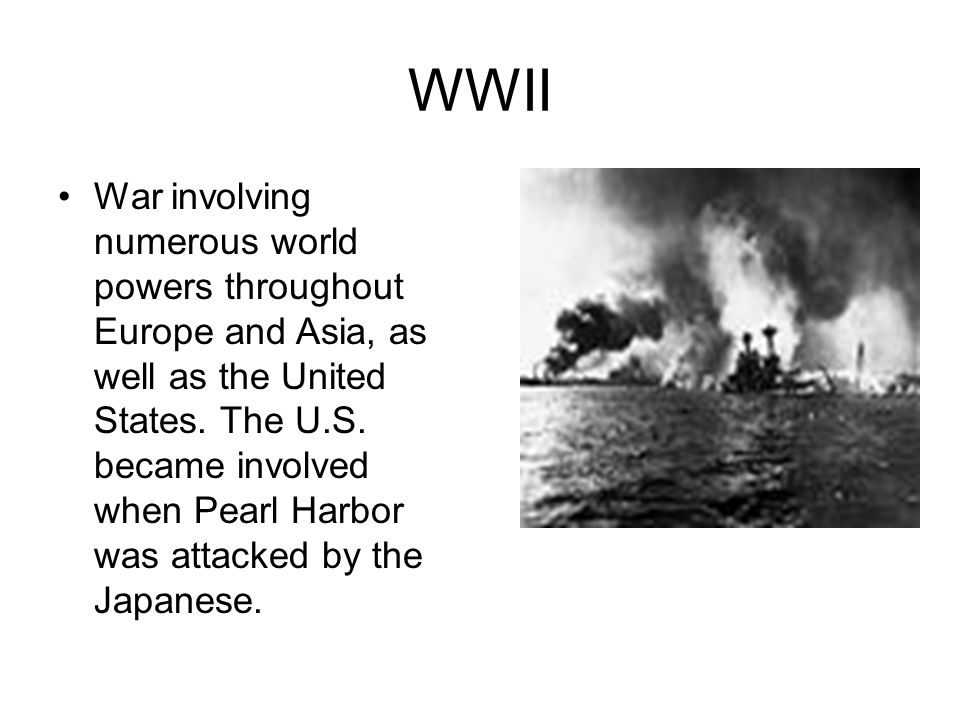 WWII War involving numerous world powers throughout Europe and Asia, as well as the United States. The U.S. became involved when Pearl Harbor was atta