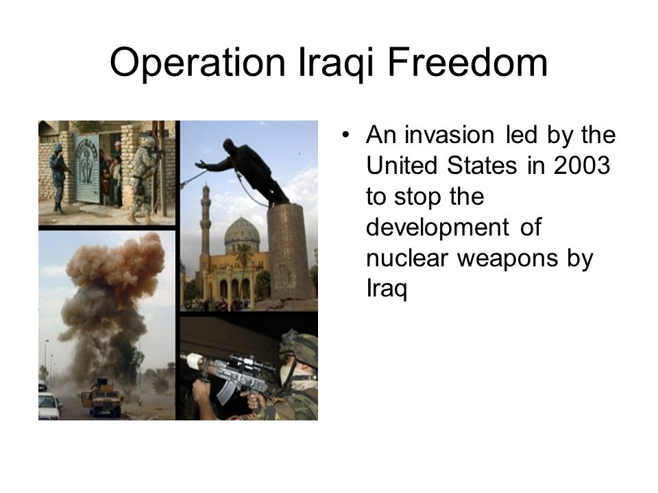 Operation Iraqi Freedom An invasion led by the United States in 2003 to stop the development of nuclear weapons by Iraq