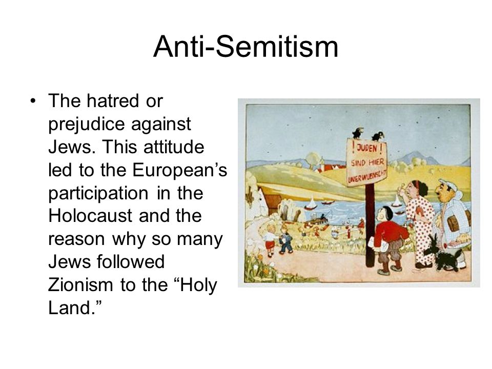 Anti-Semitism The hatred or prejudice against Jews. This attitude led to the European's participation in the Holocaust and the reason why so many Jews