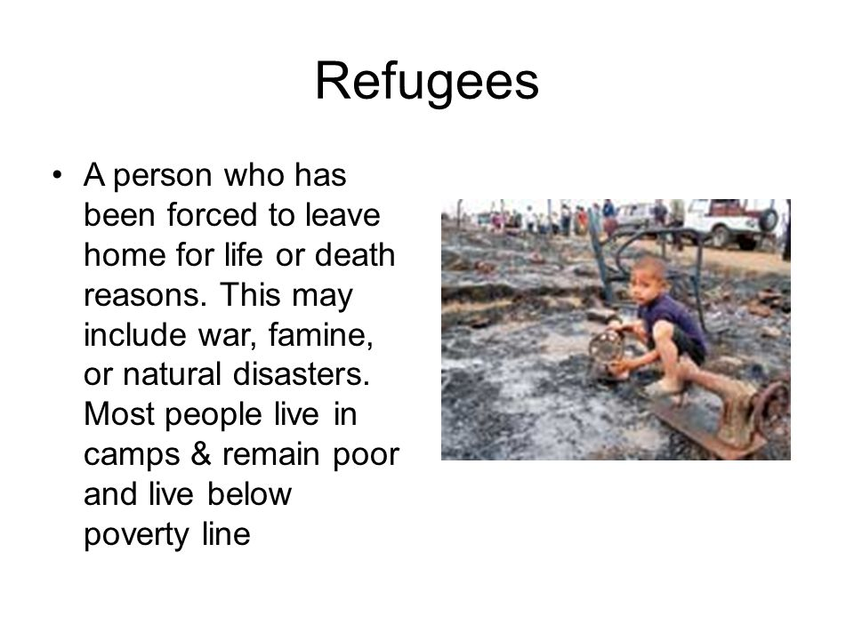 Refugees A person who has been forced to leave home for life or death reasons. This may include war, famine, or natural disasters. Most people live in