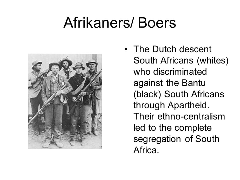 Afrikaners/ Boers The Dutch descent South Africans (whites) who discriminated against the Bantu (black) South Africans through Apartheid. Their ethno-