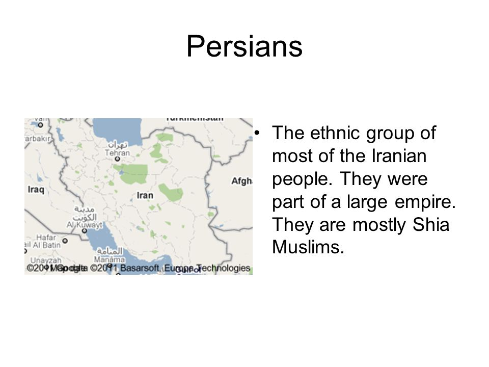 Persians The ethnic group of most of the Iranian people. They were part of a large empire. They are mostly Shia Muslims.