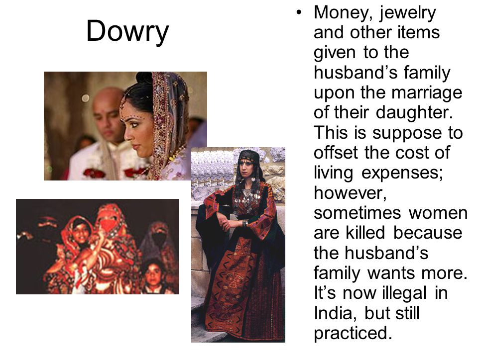 Dowry Money, jewelry and other items given to the husband's family upon the marriage of their daughter. This is suppose to offset the cost of living e