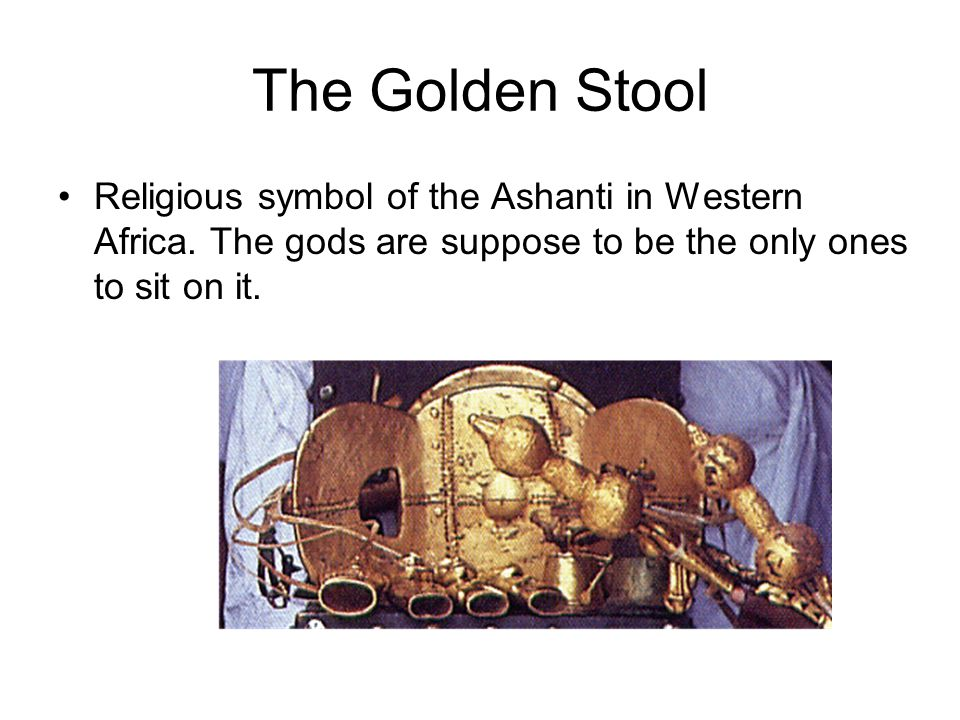 The Golden Stool Religious symbol of the Ashanti in Western Africa. The gods are suppose to be the only ones to sit on it.