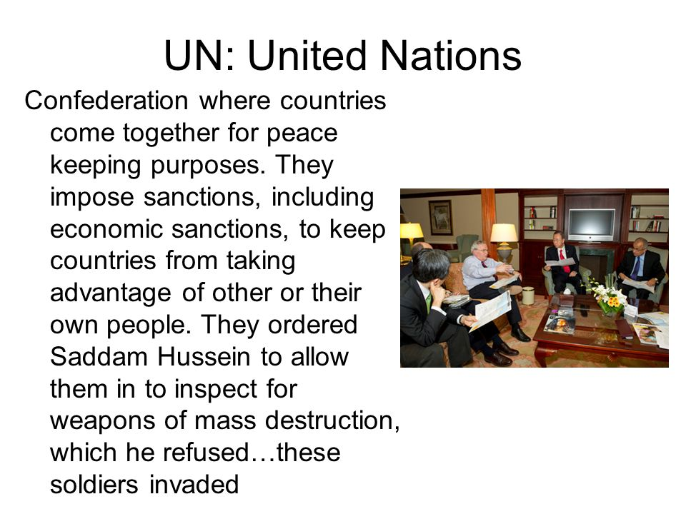 UN: United Nations Confederation where countries come together for peace keeping purposes. They impose sanctions, including economic sanctions, to kee