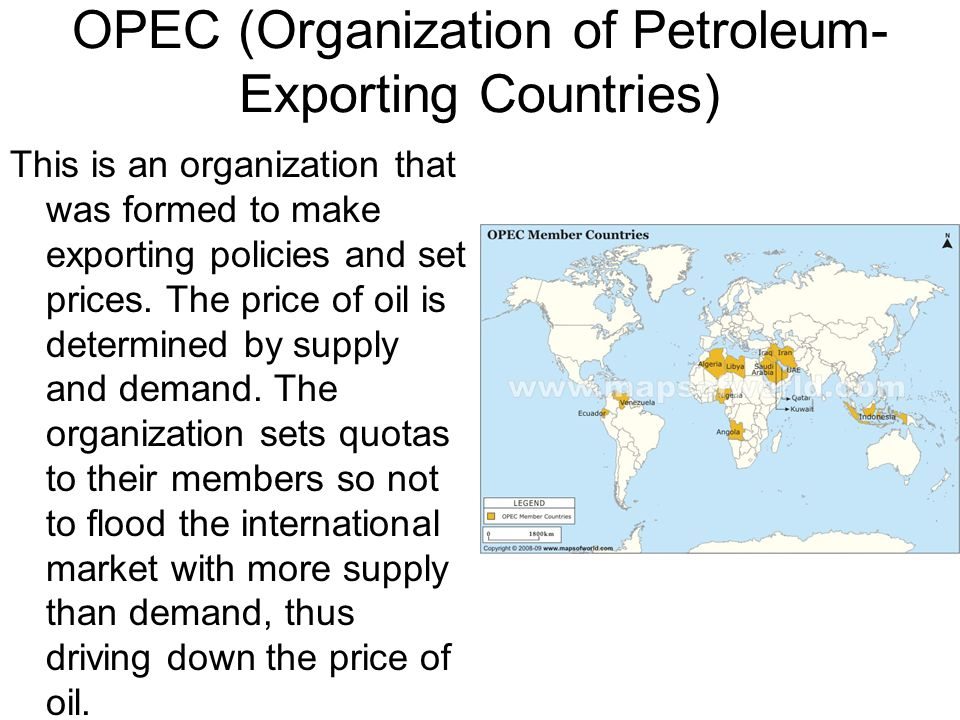 OPEC (Organization of Petroleum- Exporting Countries) This is an organization that was formed to make exporting policies and set prices. The price of