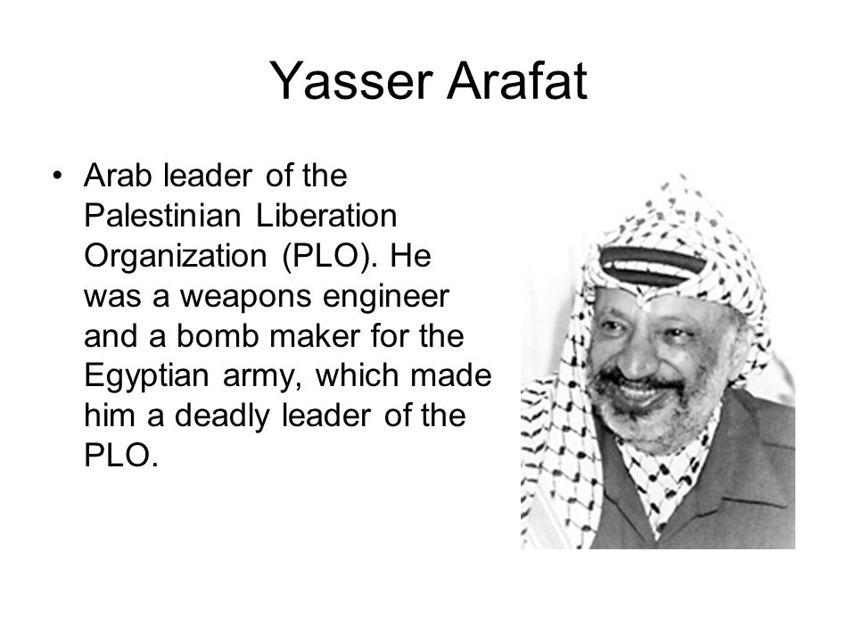 Yasser Arafat Arab leader of the Palestinian Liberation Organization (PLO). He was a weapons engineer and a bomb maker for the Egyptian army, which ma