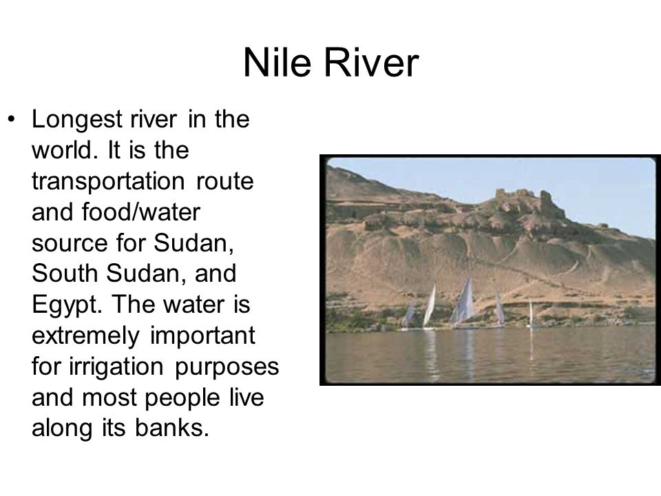 Nile River Longest river in the world. It is the transportation route and food/water source for Sudan, South Sudan, and Egypt. The water is extremely
