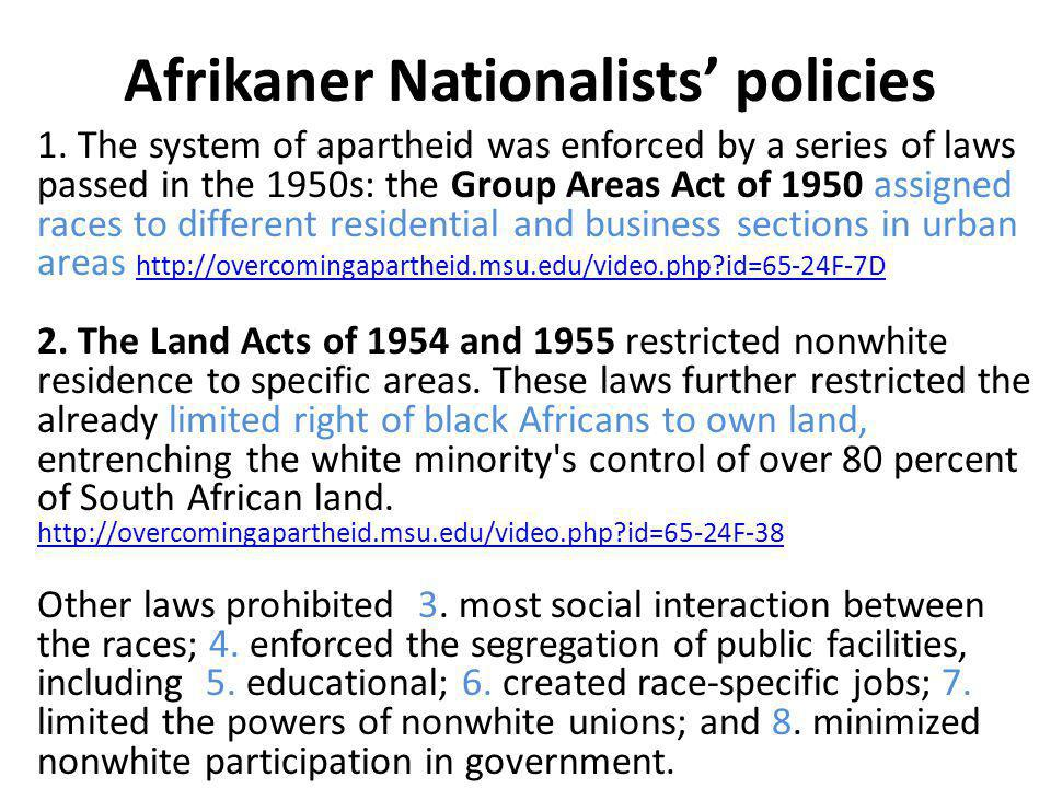 Afrikaner Nationalists' policies 1. The system of apartheid was enforced by a series of laws passed in the 1950s: the Group Areas Act of 1950 assigned
