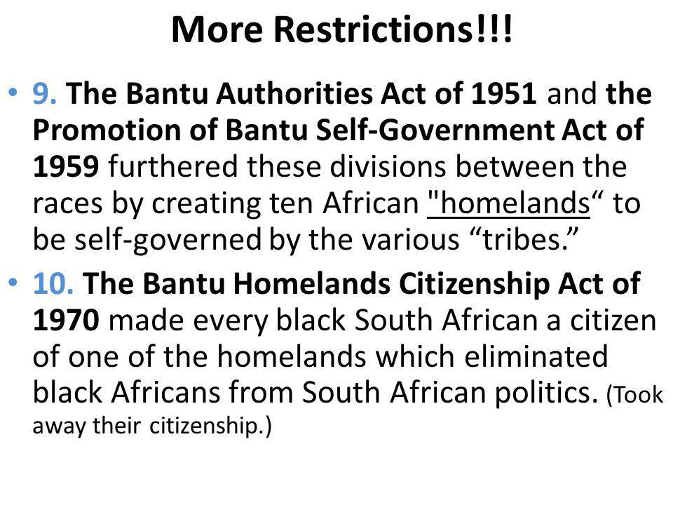 More Restrictions!!! 9. The Bantu Authorities Act of 1951 and the Promotion of Bantu Self-Government Act of 1959 furthered these divisions between the