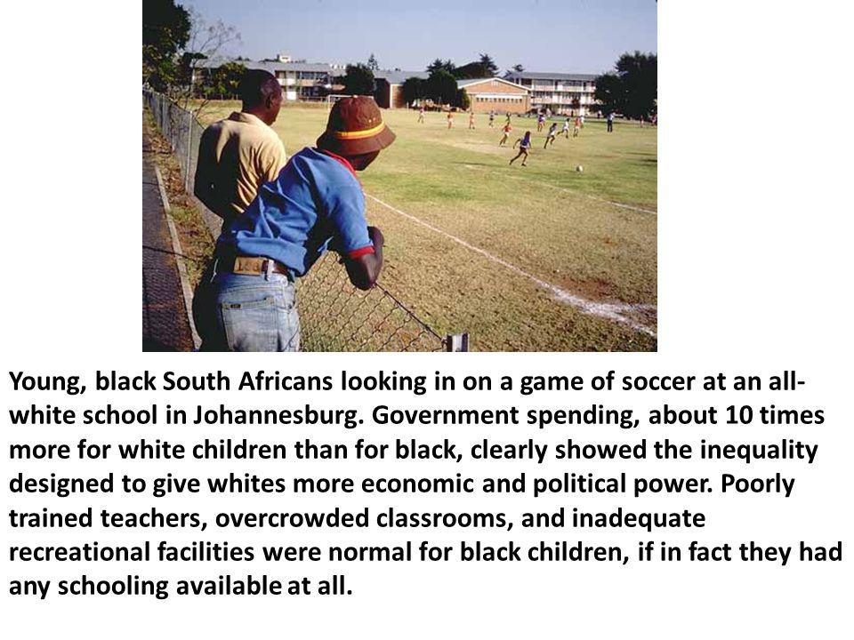 Young, black South Africans looking in on a game of soccer at an all- white school in Johannesburg. Government spending, about 10 times more for white