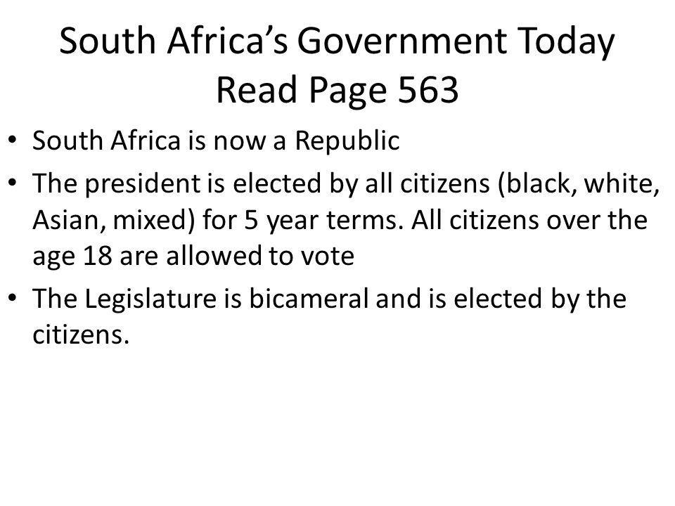 South Africa's Government Today Read Page 563 South Africa is now a Republic The president is elected by all citizens (black, white, Asian, mixed) for