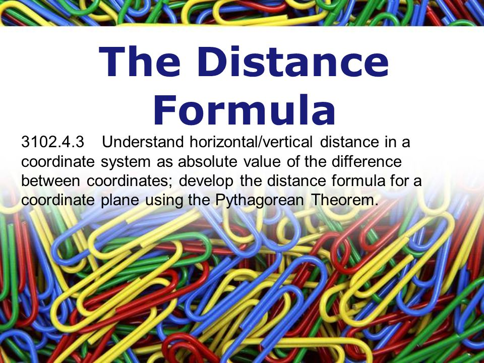 The Distance Formula 3102.4.3 Understand horizontal/vertical distance in a coordinate system as absolute value of the difference between coordinates; develop the distance formula for a coordinate plane using the Pythagorean Theorem.