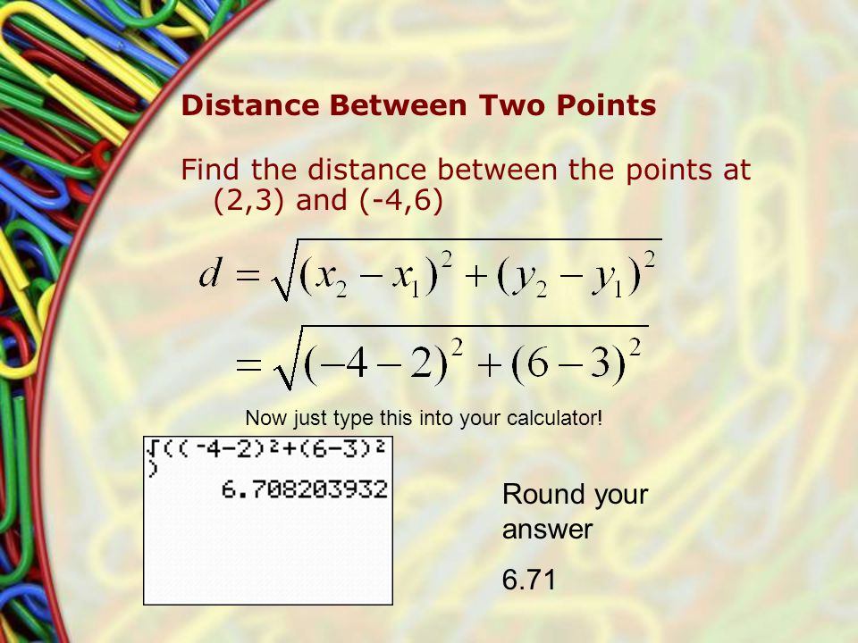 Distance Between Two Points Find the distance between the points at (2,3) and (-4,6) Now just type this into your calculator.