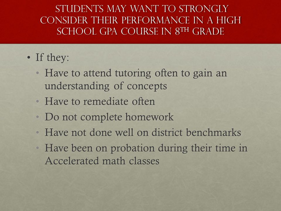 Students May want to STRONGLY consider their performance in a High School GPA course in 8 th grade Students May want to STRONGLY consider their performance in a High School GPA course in 8 th grade If they:If they: Have to attend tutoring often to gain an understanding of conceptsHave to attend tutoring often to gain an understanding of concepts Have to remediate oftenHave to remediate often Do not complete homeworkDo not complete homework Have not done well on district benchmarksHave not done well on district benchmarks Have been on probation during their time in Accelerated math classesHave been on probation during their time in Accelerated math classes