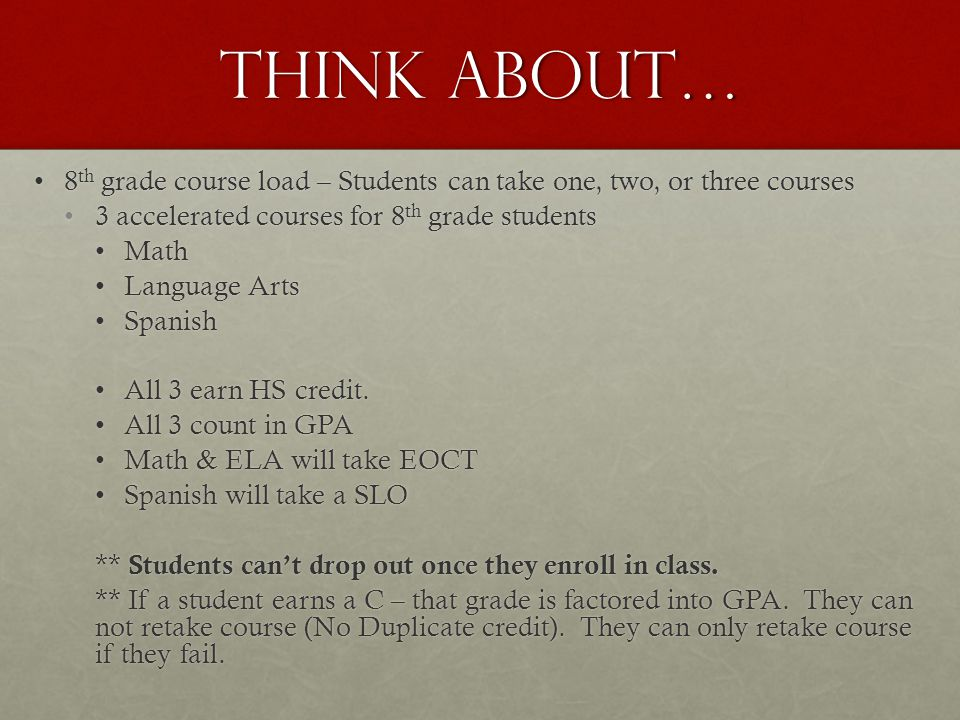 Think about… 8 th grade course load – Students can take one, two, or three courses8 th grade course load – Students can take one, two, or three courses 3 accelerated courses for 8 th grade students3 accelerated courses for 8 th grade students MathMath Language ArtsLanguage Arts SpanishSpanish All 3 earn HS credit.All 3 earn HS credit.