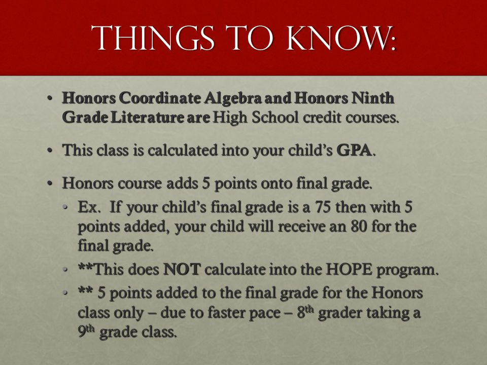 Things to Know: Honors Coordinate Algebra and Honors Ninth Grade Literature are High School credit courses.