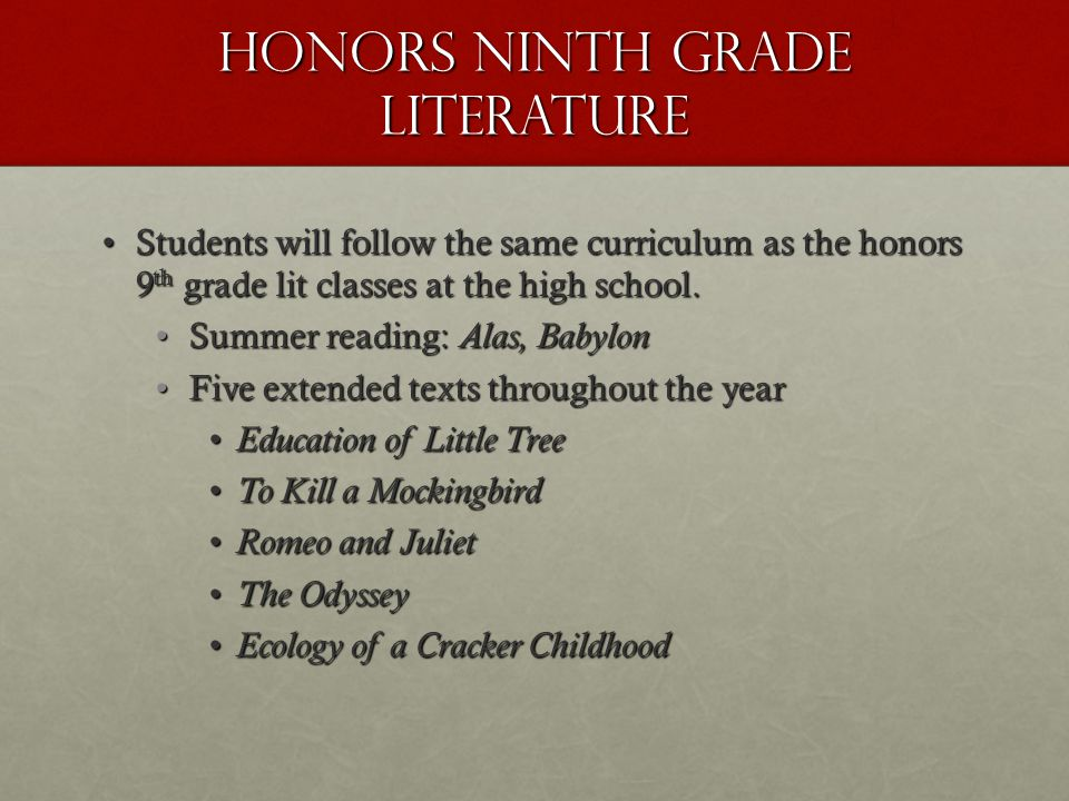 Honors ninth grade literature Students will follow the same curriculum as the honors 9 th grade lit classes at the high school.Students will follow the same curriculum as the honors 9 th grade lit classes at the high school.