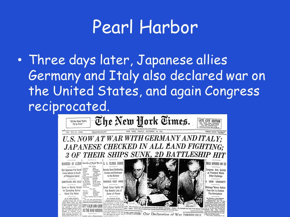 Pearl Harbor Three days later, Japanese allies Germany and Italy also declared war on the United States, and again Congress reciprocated.