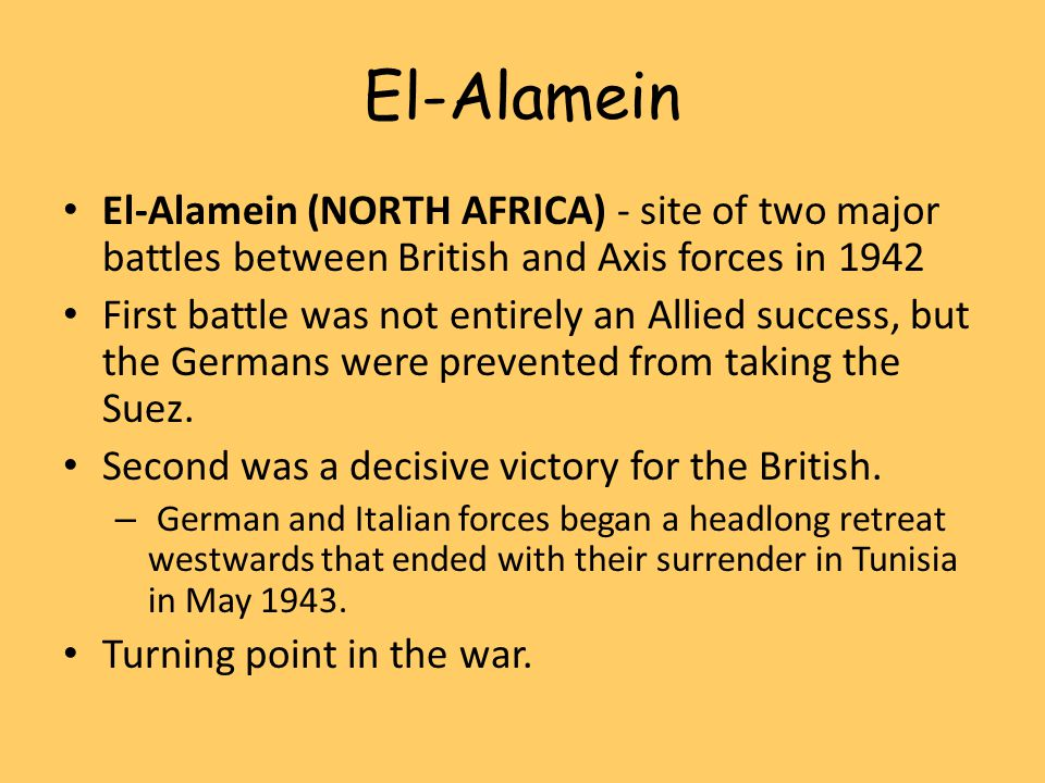 El-Alamein El-Alamein (NORTH AFRICA) - site of two major battles between British and Axis forces in 1942 First battle was not entirely an Allied success, but the Germans were prevented from taking the Suez.