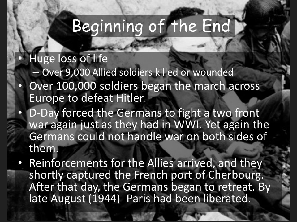 Beginning of the End Huge loss of life – Over 9,000 Allied soldiers killed or wounded Over 100,000 soldiers began the march across Europe to defeat Hitler.