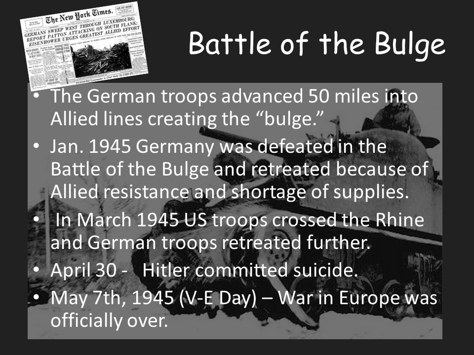 Battle of the Bulge The German troops advanced 50 miles into Allied lines creating the bulge. Jan.