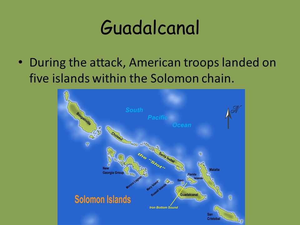Guadalcanal During the attack, American troops landed on five islands within the Solomon chain.