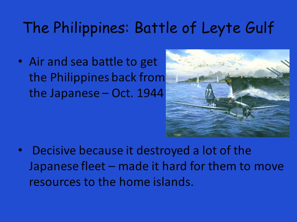 The Philippines: Battle of Leyte Gulf Air and sea battle to get the Philippines back from the Japanese – Oct.