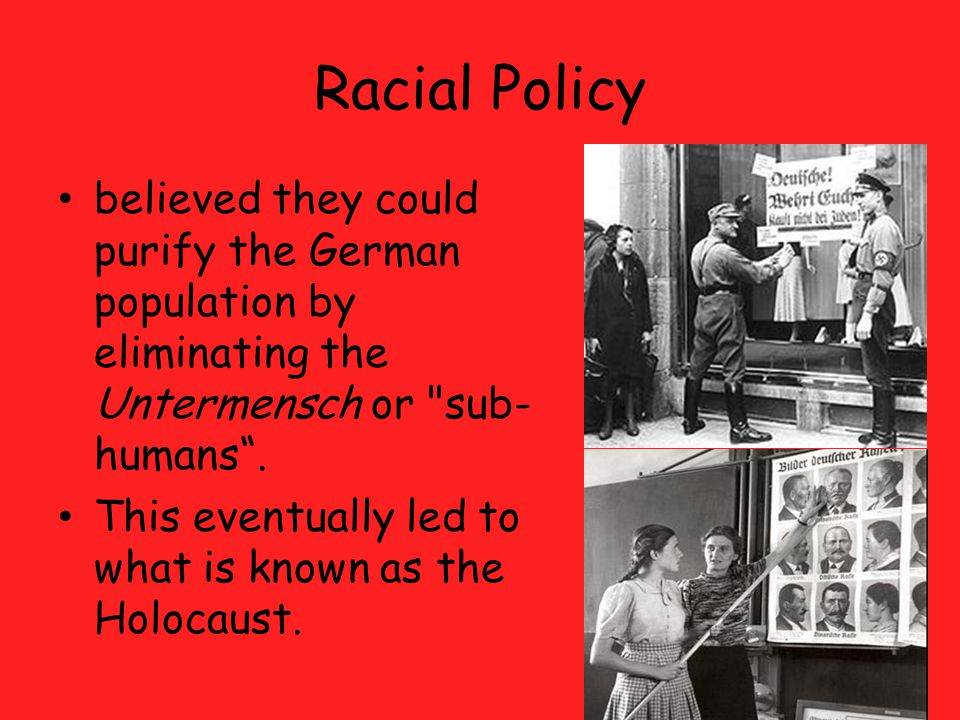 Racial Policy believed they could purify the German population by eliminating the Untermensch or sub- humans .