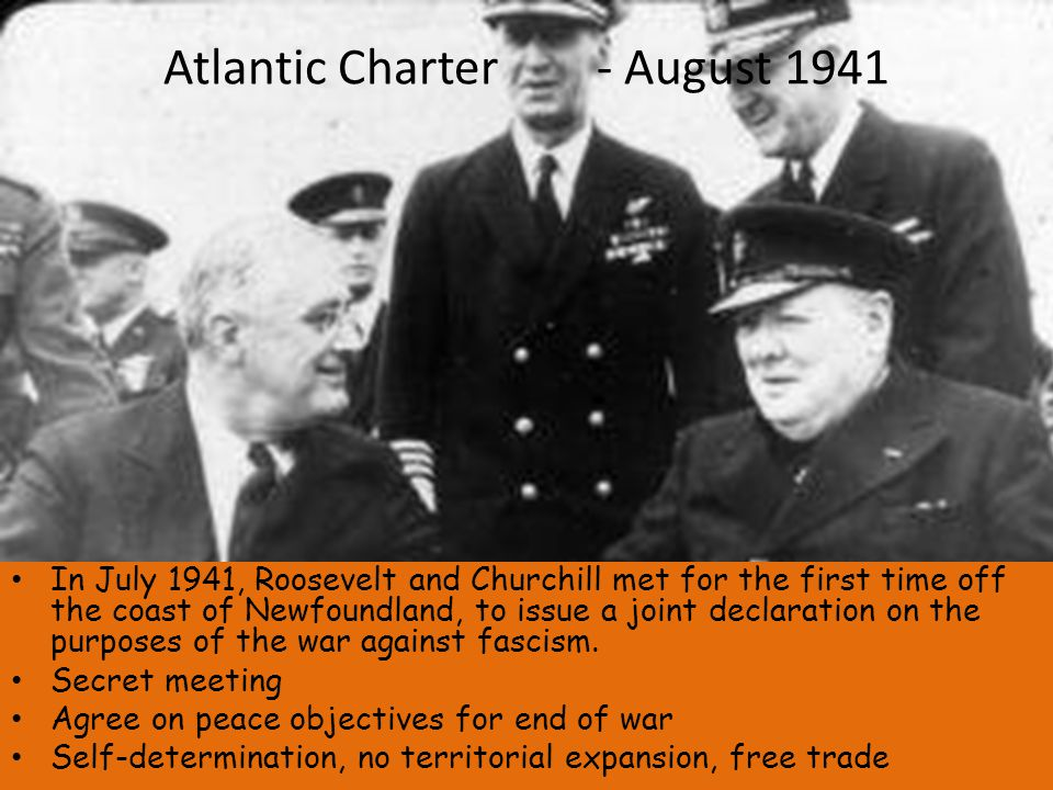 Atlantic Charter - August 1941 In July 1941, Roosevelt and Churchill met for the first time off the coast of Newfoundland, to issue a joint declaration on the purposes of the war against fascism.