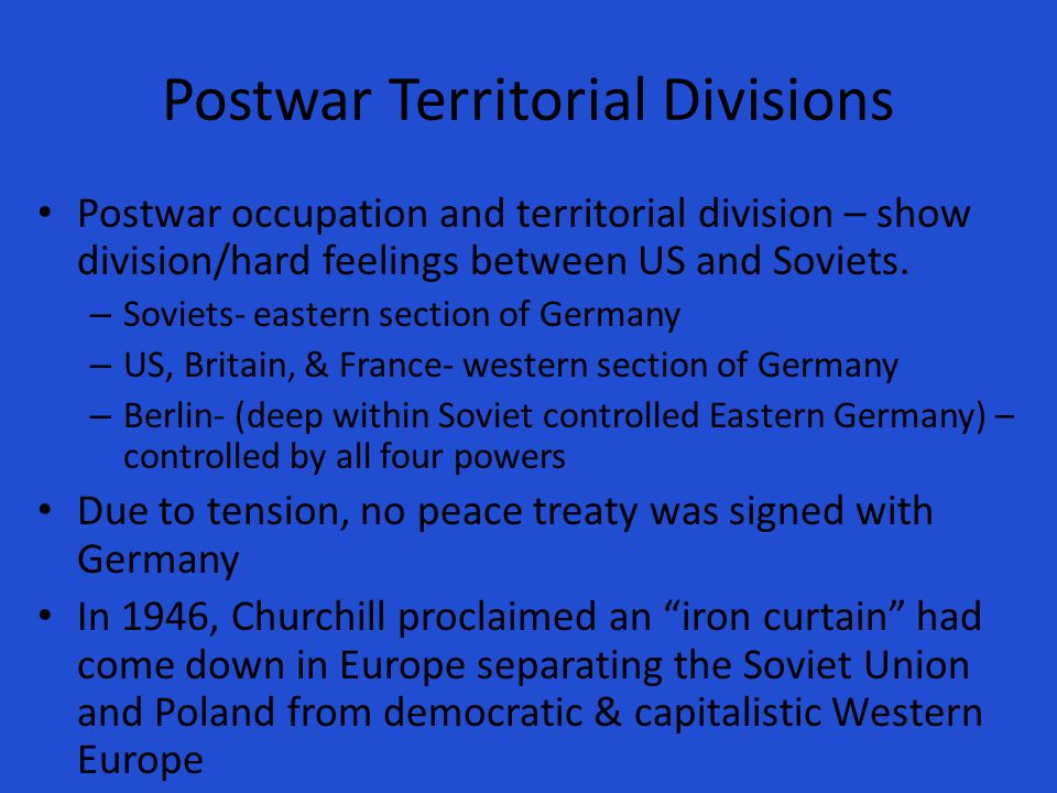 Postwar Territorial Divisions Postwar occupation and territorial division – show division/hard feelings between US and Soviets.