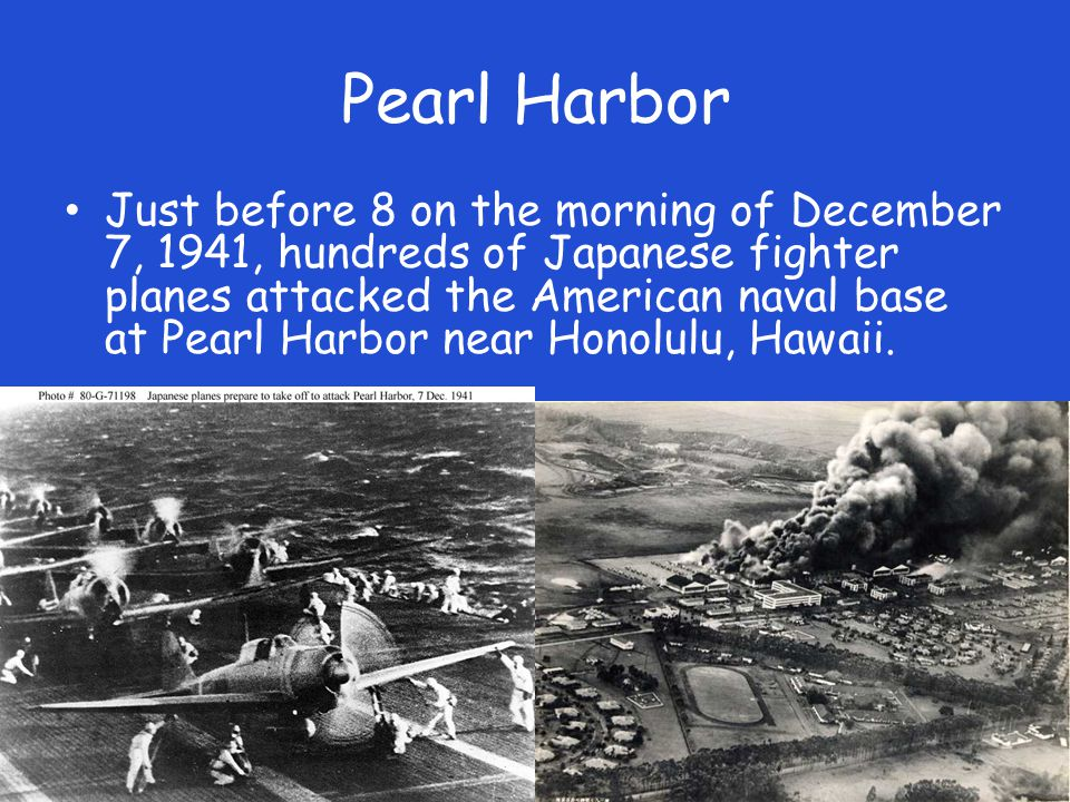 Pearl Harbor Just before 8 on the morning of December 7, 1941, hundreds of Japanese fighter planes attacked the American naval base at Pearl Harbor near Honolulu, Hawaii.