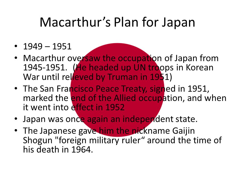 Macarthur's Plan for Japan 1949 – 1951 Macarthur oversaw the occupation of Japan from 1945-1951.