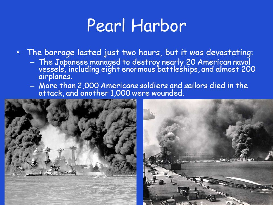 Pearl Harbor The barrage lasted just two hours, but it was devastating: – The Japanese managed to destroy nearly 20 American naval vessels, including eight enormous battleships, and almost 200 airplanes.