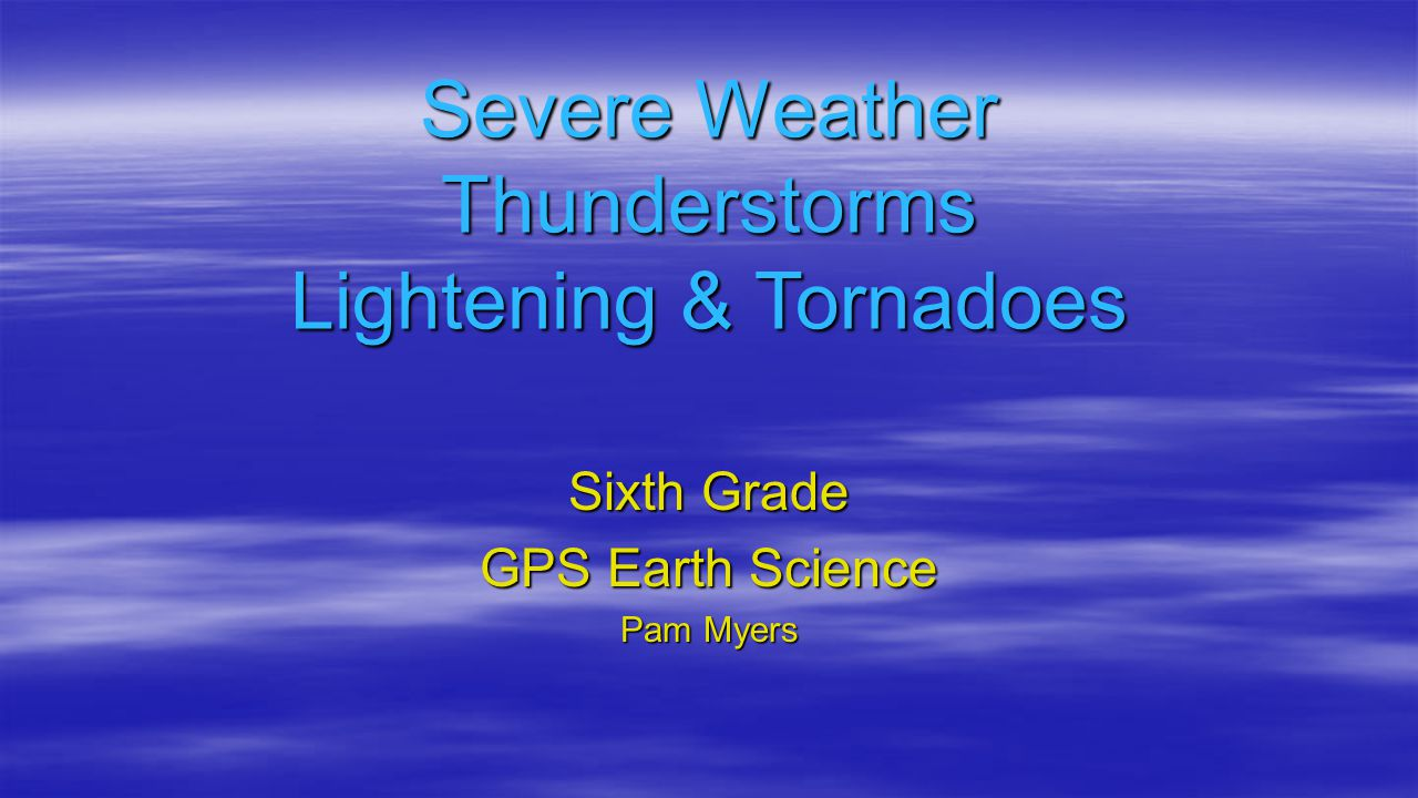 Severe Weather Thunderstorms Lightening & Tornadoes Sixth Grade GPS Earth Science Pam Myers