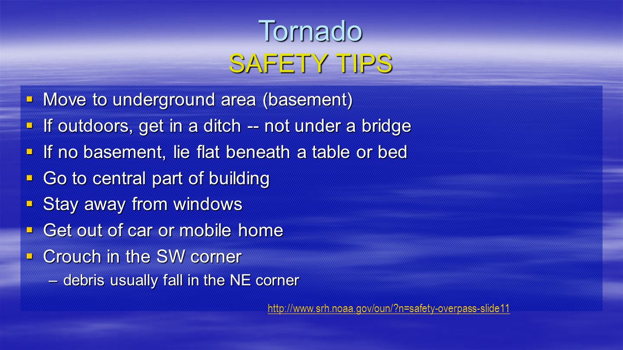 Tornado SAFETY TIPS  Move to underground area (basement)  If outdoors, get in a ditch -- not under a bridge  If no basement, lie flat beneath a tab