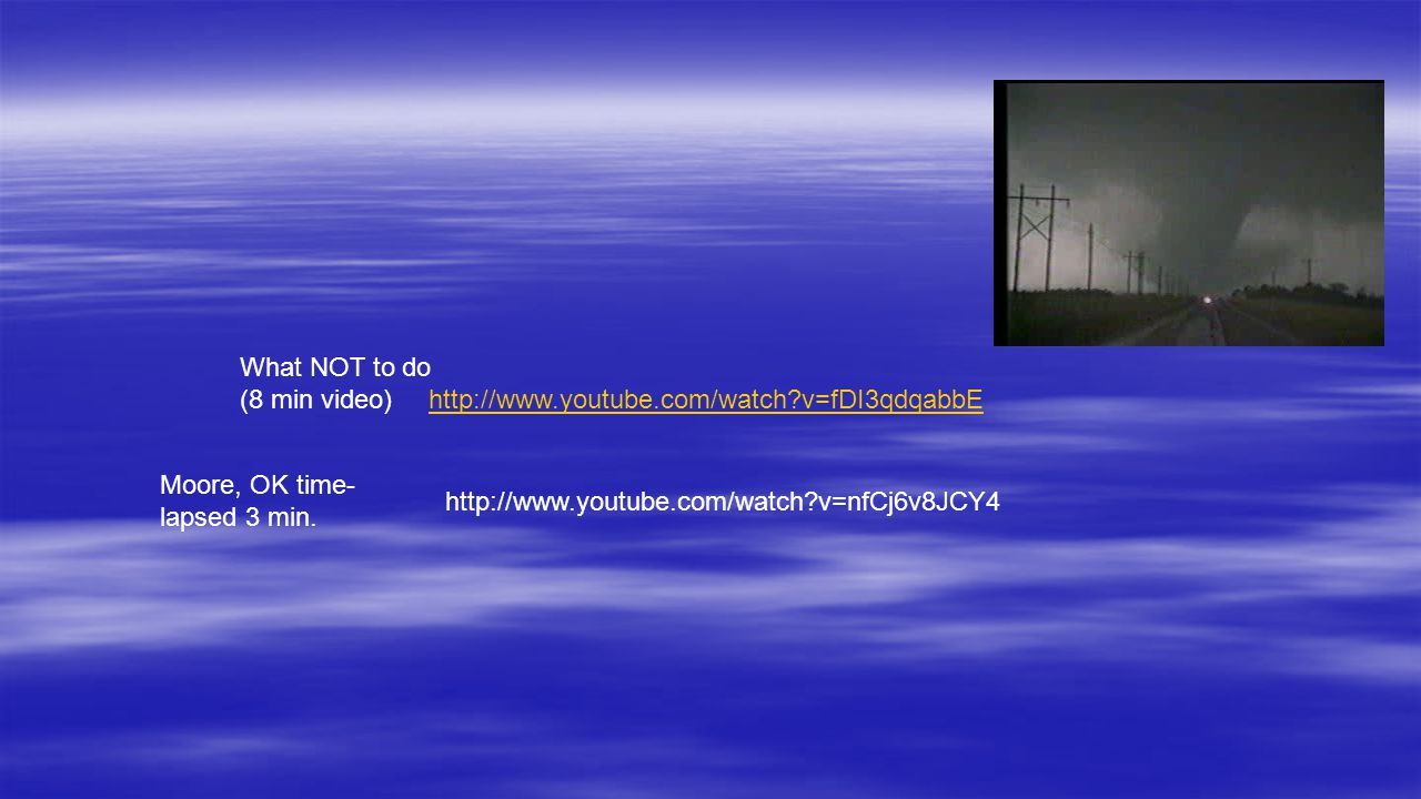 http://www.youtube.com/watch?v=fDI3qdqabbE What NOT to do (8 min video) http://www.youtube.com/watch?v=nfCj6v8JCY4 Moore, OK time- lapsed 3 min.