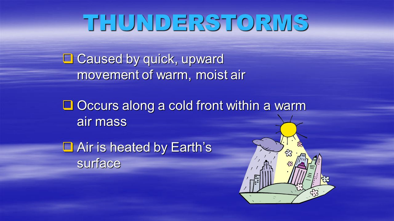 THUNDERSTORMS  Caused by quick, upward movement of warm, moist air  Occurs along a cold front within a warm air mass  Air is heated by Earth's surf