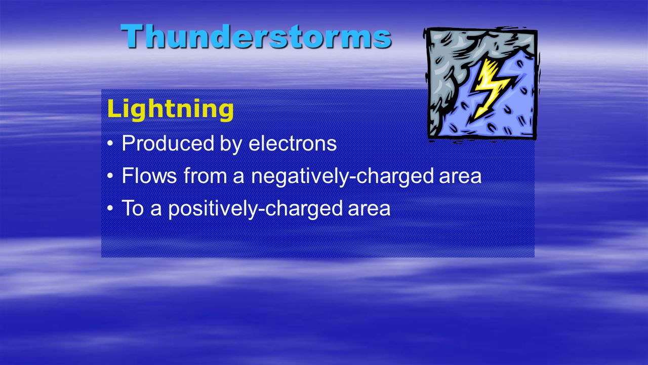 Thunderstorms Lightning Produced by electrons Flows from a negatively-charged area To a positively-charged area