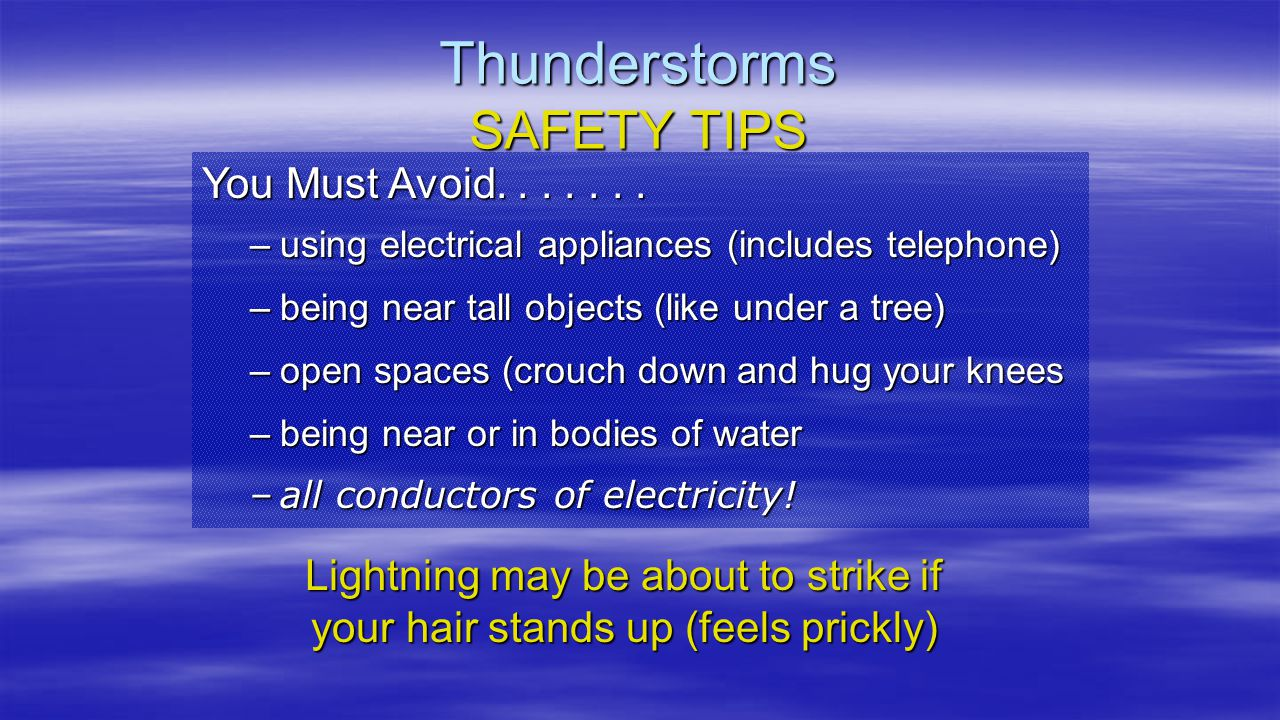 You Must Avoid....... –using electrical appliances (includes telephone) –being near tall objects (like under a tree) –open spaces (crouch down and hug