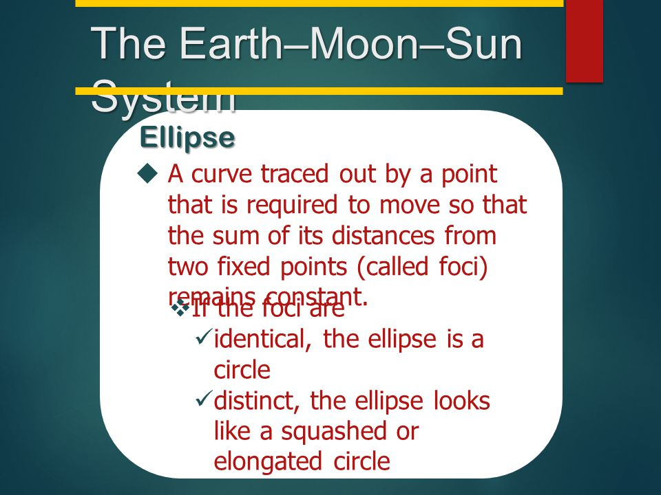 The Earth–Moon–Sun System Ellipse  A curve traced out by a point that is required to move so that the sum of its distances from two fixed points (cal