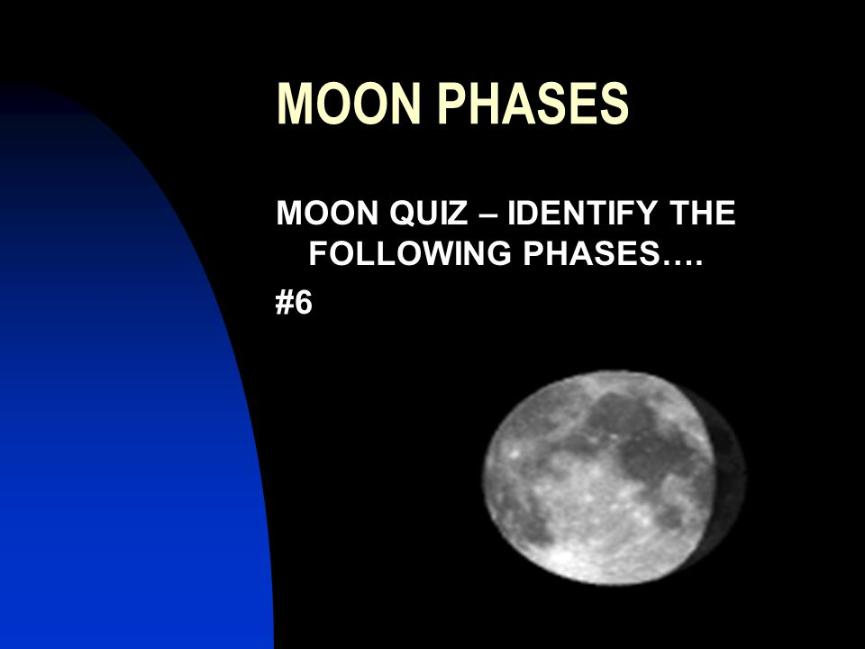 MOON PHASES MOON QUIZ – IDENTIFY THE FOLLOWING PHASES…. #6
