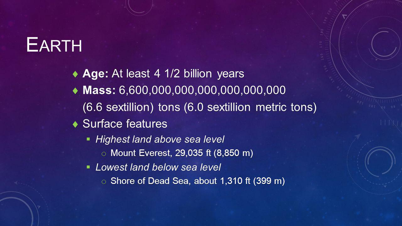 E ARTH  Age: At least 4 1/2 billion years  Mass: 6,600,000,000,000,000,000,000 (6.6 sextillion) tons (6.0 sextillion metric tons)  Surface features