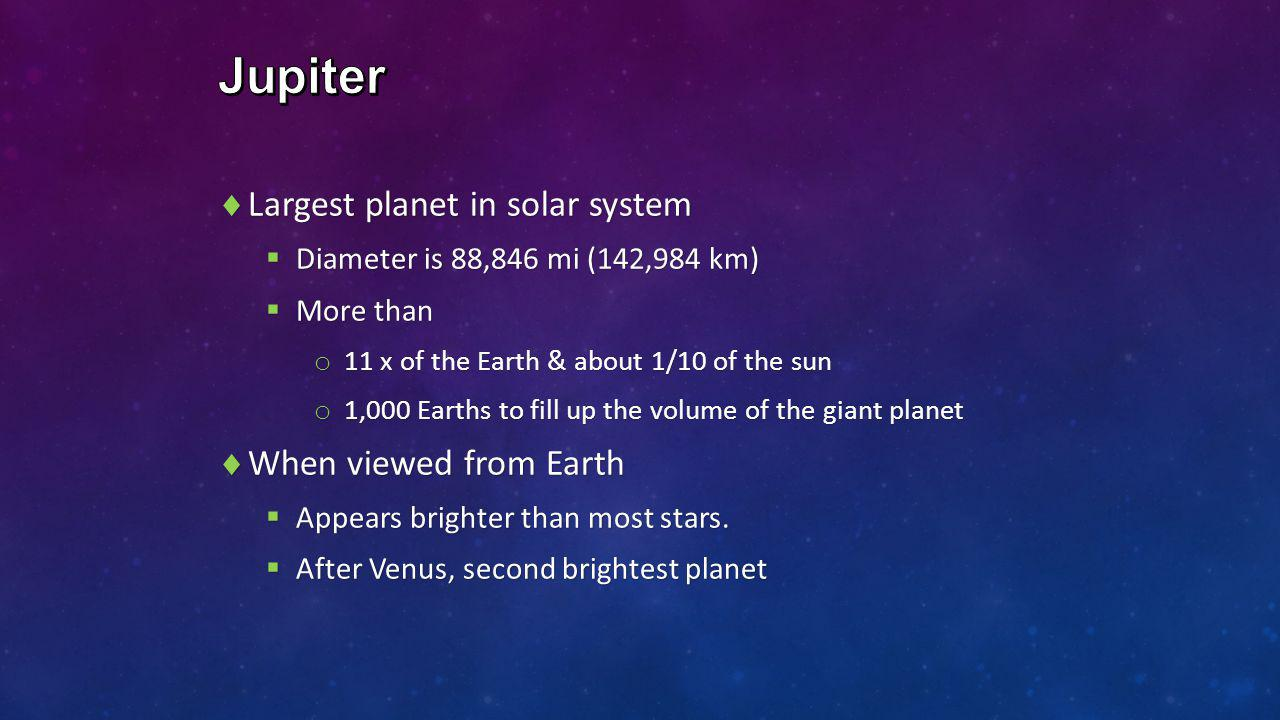  Largest planet in solar system  Diameter is 88,846 mi (142,984 km)  More than o 11 x of the Earth & about 1/10 of the sun o 1,000 Earths to fill u