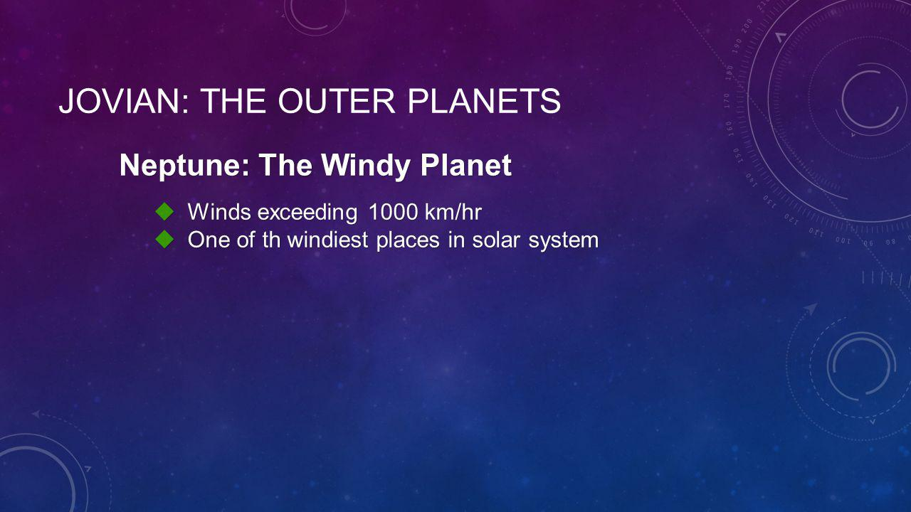 Neptune: The Windy Planet  Winds exceeding 1000 km/hr  One of th windiest places in solar system JOVIAN: THE OUTER PLANETS